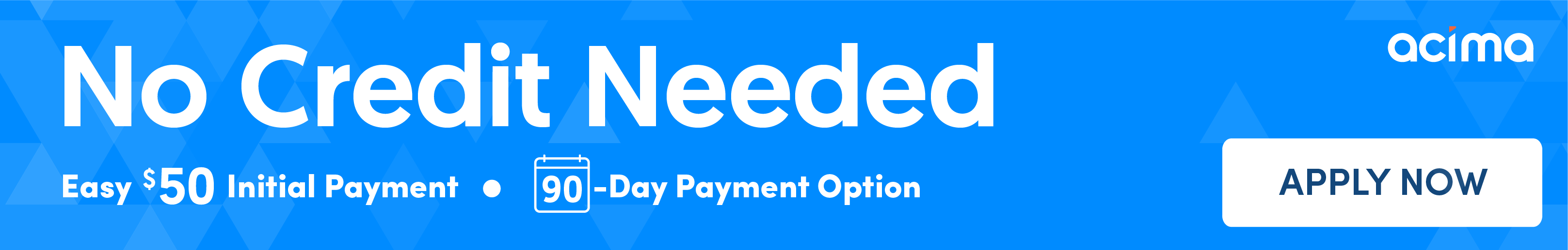 No Credit Needed. Easy $50 Initial Payment - 90 Day Payment Option. Apply Now.